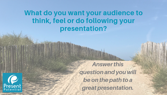 What do you want your audience to think, feel or do following your presentation_